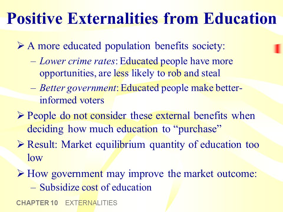 CHAPTER 10 EXTERNALITIES Positive Externalities from Education  A more educated population benefits society: –Lower crime rates: Educated people have
