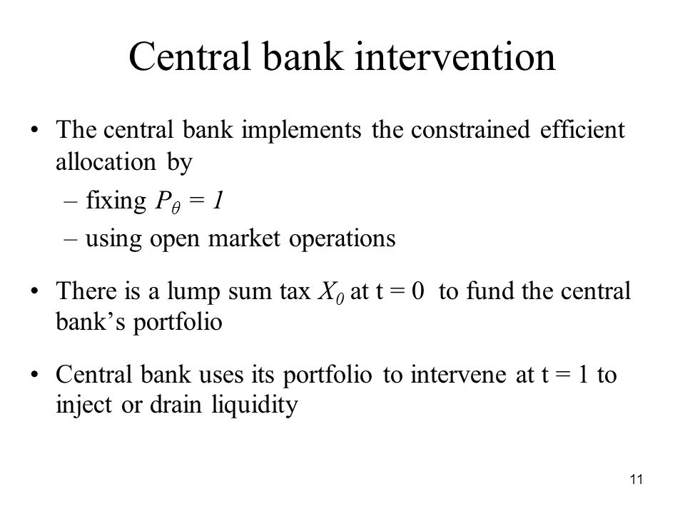 11 Central bank intervention The central bank implements the constrained efficient allocation by –fixing P θ = 1 –using open market operations There is a lump sum tax X 0 at t = 0 to fund the central bank's portfolio Central bank uses its portfolio to intervene at t = 1 to inject or drain liquidity