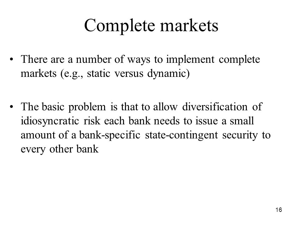 16 Complete markets There are a number of ways to implement complete markets (e.g., static versus dynamic) The basic problem is that to allow diversification of idiosyncratic risk each bank needs to issue a small amount of a bank-specific state-contingent security to every other bank