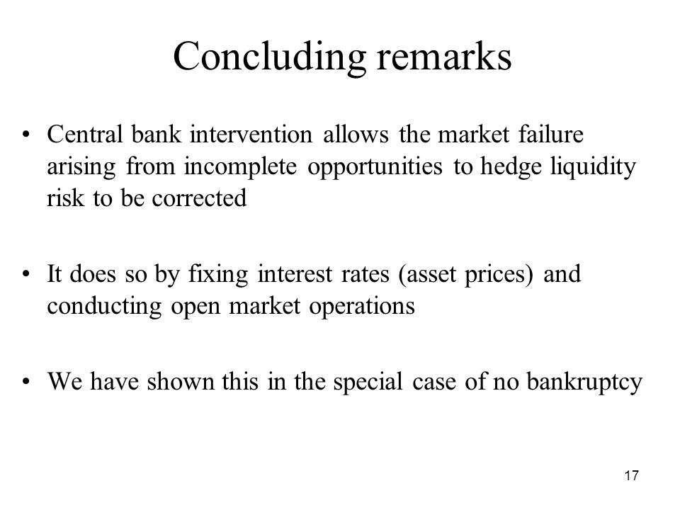 17 Concluding remarks Central bank intervention allows the market failure arising from incomplete opportunities to hedge liquidity risk to be corrected It does so by fixing interest rates (asset prices) and conducting open market operations We have shown this in the special case of no bankruptcy