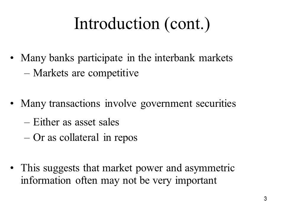 3 Introduction (cont.) Many banks participate in the interbank markets –Markets are competitive Many transactions involve government securities –Either as asset sales –Or as collateral in repos This suggests that market power and asymmetric information often may not be very important