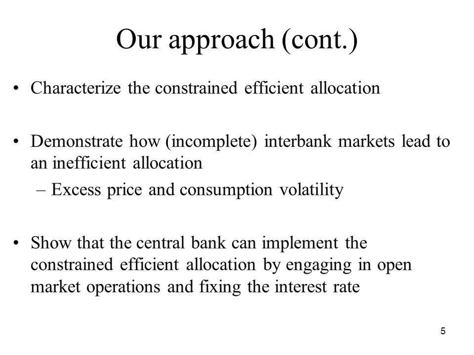 5 Our approach (cont.) Characterize the constrained efficient allocation Demonstrate how (incomplete) interbank markets lead to an inefficient allocation –Excess price and consumption volatility Show that the central bank can implement the constrained efficient allocation by engaging in open market operations and fixing the interest rate