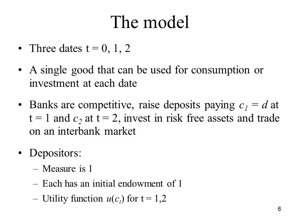 6 The model Three dates t = 0, 1, 2 A single good that can be used for consumption or investment at each date Banks are competitive, raise deposits paying c 1 = d at t = 1 and c 2 at t = 2, invest in risk free assets and trade on an interbank market Depositors: –Measure is 1 –Each has an initial endowment of 1 –Utility function u(c t ) for t = 1,2