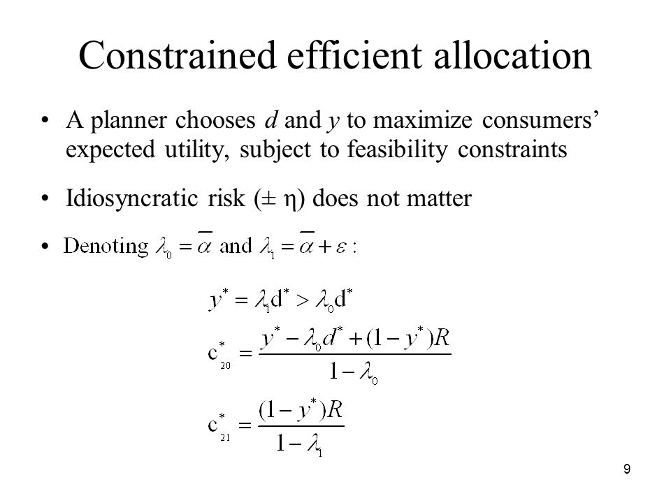 9 Constrained efficient allocation A planner chooses d and y to maximize consumers' expected utility, subject to feasibility constraints Idiosyncratic risk (± η) does not matter