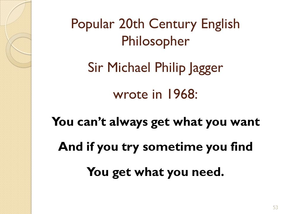 Popular 20th Century English Philosopher Sir Michael Philip Jagger wrote in 1968: You can't always get what you want And if you try sometime you find You get what you need.