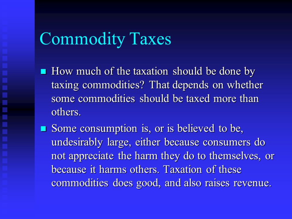 Commodity Taxes How much of the taxation should be done by taxing commodities.