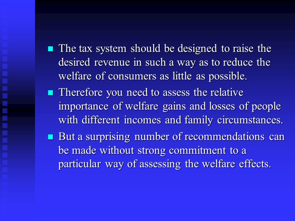 The tax system should be designed to raise the desired revenue in such a way as to reduce the welfare of consumers as little as possible.