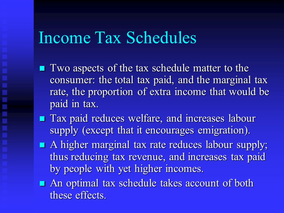 Income Tax Schedules Two aspects of the tax schedule matter to the consumer: the total tax paid, and the marginal tax rate, the proportion of extra income that would be paid in tax.