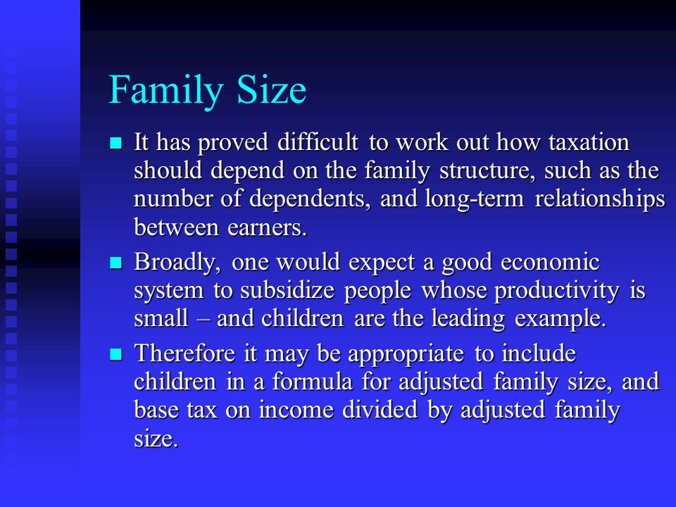 Family Size It has proved difficult to work out how taxation should depend on the family structure, such as the number of dependents, and long-term relationships between earners.