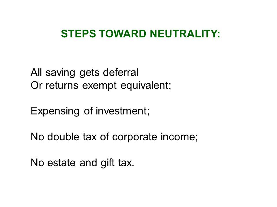 STEPS TOWARD NEUTRALITY: All saving gets deferral Or returns exempt equivalent; Expensing of investment; No double tax of corporate income; No estate and gift tax.