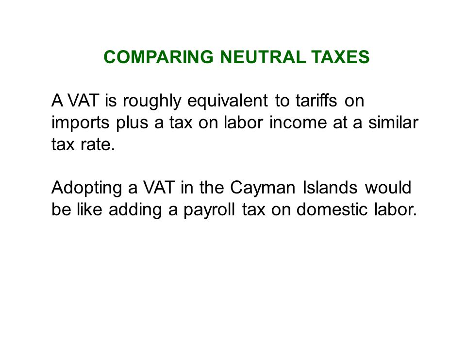 COMPARING NEUTRAL TAXES A VAT is roughly equivalent to tariffs on imports plus a tax on labor income at a similar tax rate.