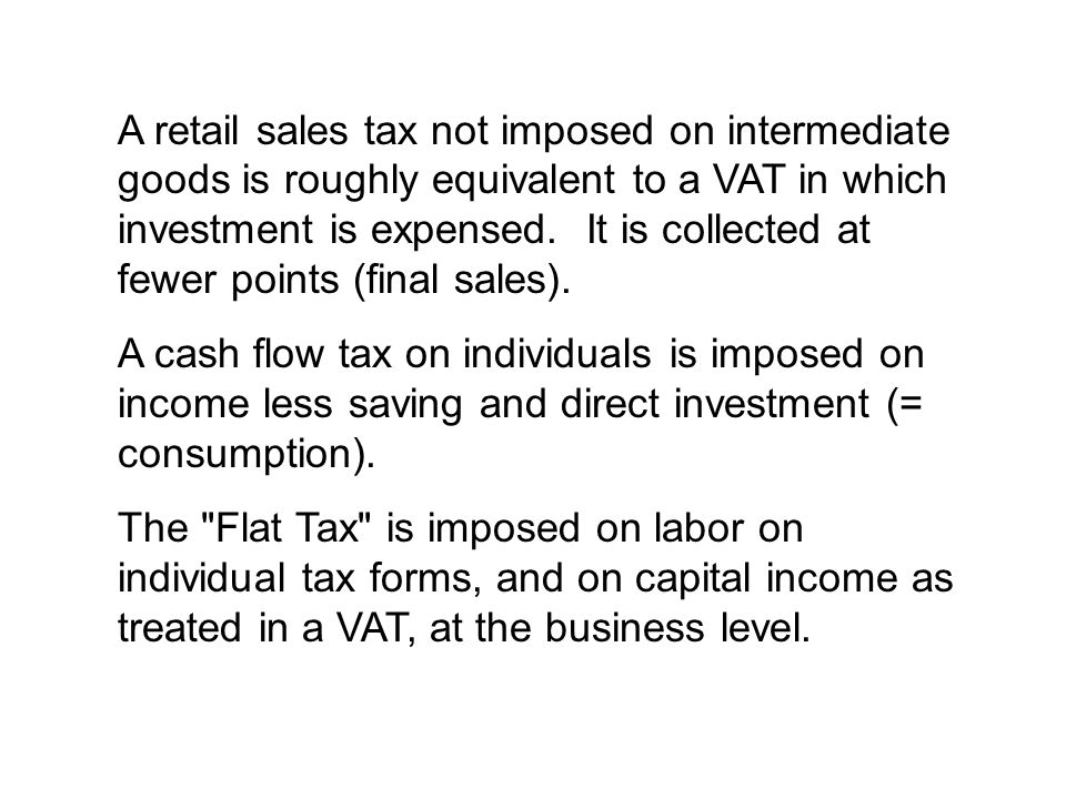 A retail sales tax not imposed on intermediate goods is roughly equivalent to a VAT in which investment is expensed.