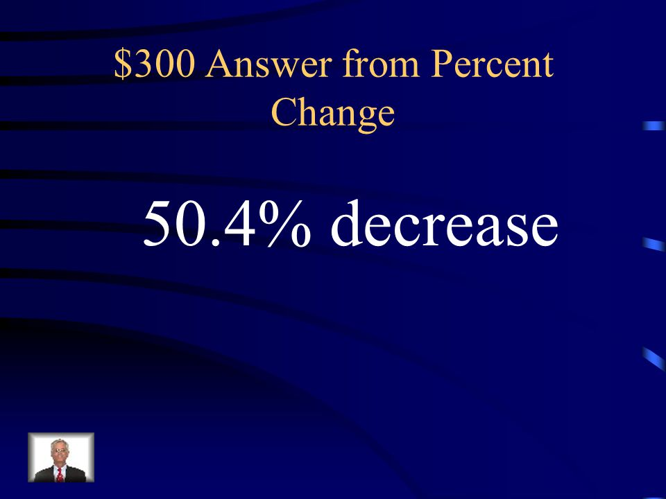 $300 Question from Percent Change 1.25 to 0.62 Increase or decrease?