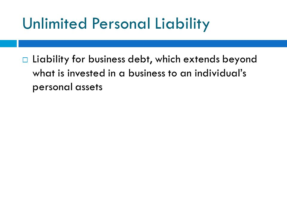 Unlimited Personal Liability  Liability for business debt, which extends beyond what is invested in a business to an individual's personal assets