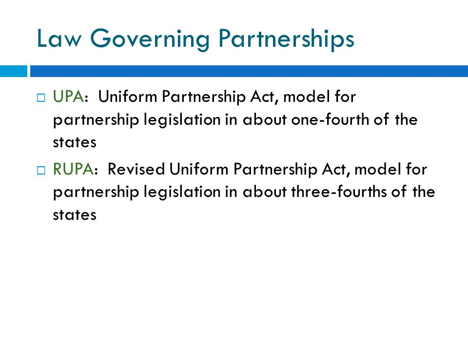 Law Governing Partnerships  UPA: Uniform Partnership Act, model for partnership legislation in about one-fourth of the states  RUPA: Revised Uniform Partnership Act, model for partnership legislation in about three-fourths of the states