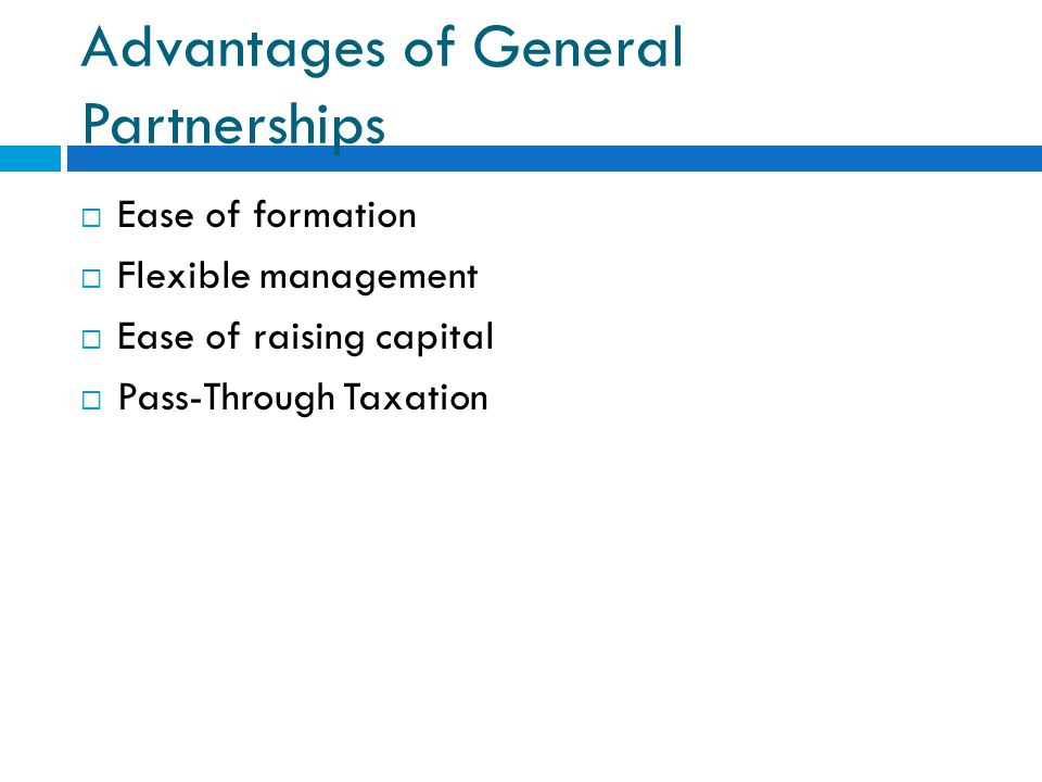 Advantages of General Partnerships  Ease of formation  Flexible management  Ease of raising capital  Pass-Through Taxation