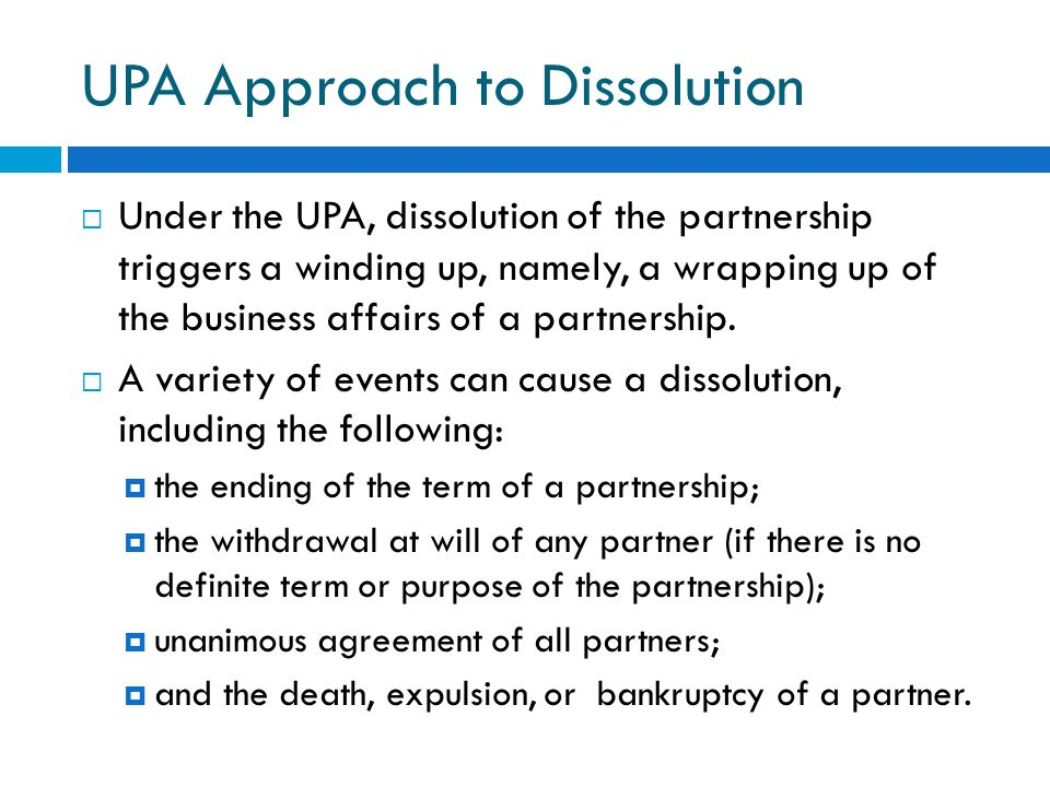 UPA Approach to Dissolution  Under the UPA, dissolution of the partnership triggers a winding up, namely, a wrapping up of the business affairs of a partnership.