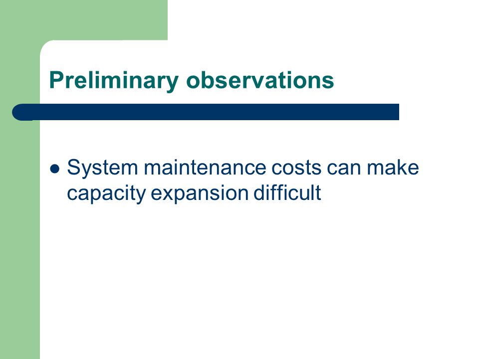 Preliminary observations System maintenance costs can make capacity expansion difficult