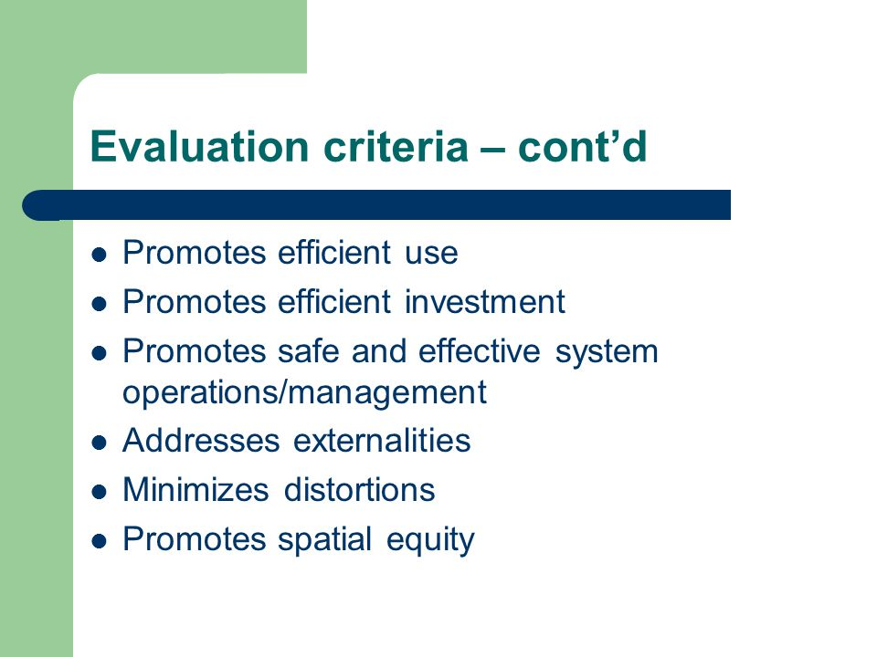 Evaluation criteria – cont'd Promotes efficient use Promotes efficient investment Promotes safe and effective system operations/management Addresses externalities Minimizes distortions Promotes spatial equity