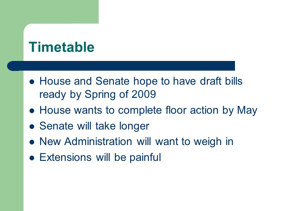 Timetable House and Senate hope to have draft bills ready by Spring of 2009 House wants to complete floor action by May Senate will take longer New Administration will want to weigh in Extensions will be painful