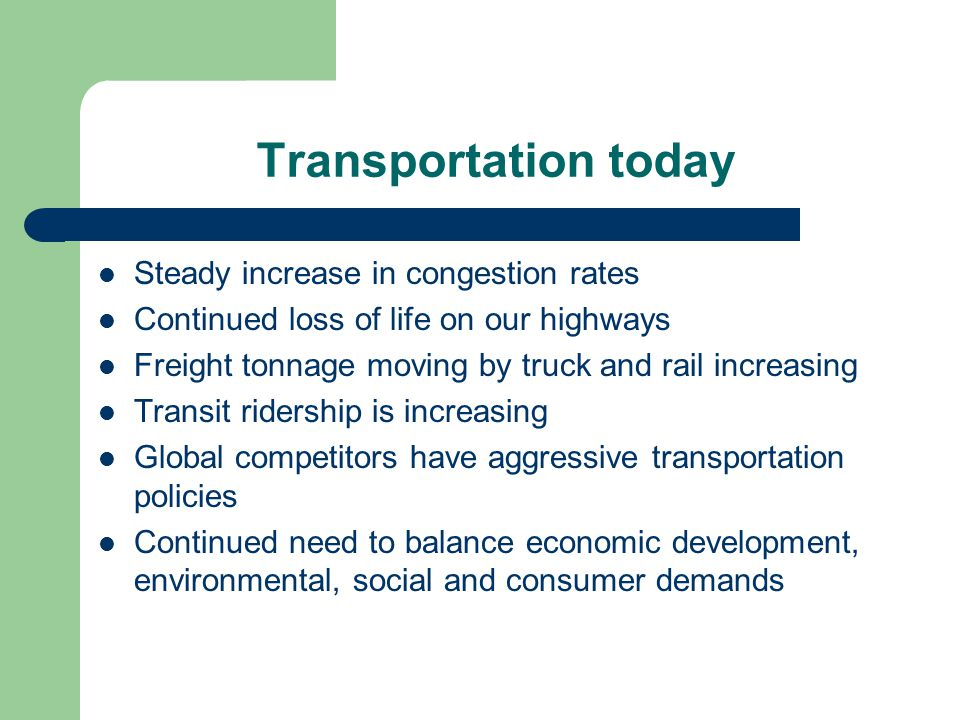Transportation today Steady increase in congestion rates Continued loss of life on our highways Freight tonnage moving by truck and rail increasing Transit ridership is increasing Global competitors have aggressive transportation policies Continued need to balance economic development, environmental, social and consumer demands
