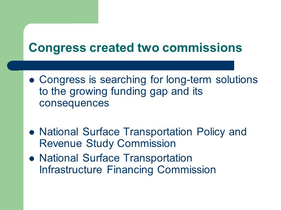 Congress created two commissions Congress is searching for long-term solutions to the growing funding gap and its consequences National Surface Transportation Policy and Revenue Study Commission National Surface Transportation Infrastructure Financing Commission