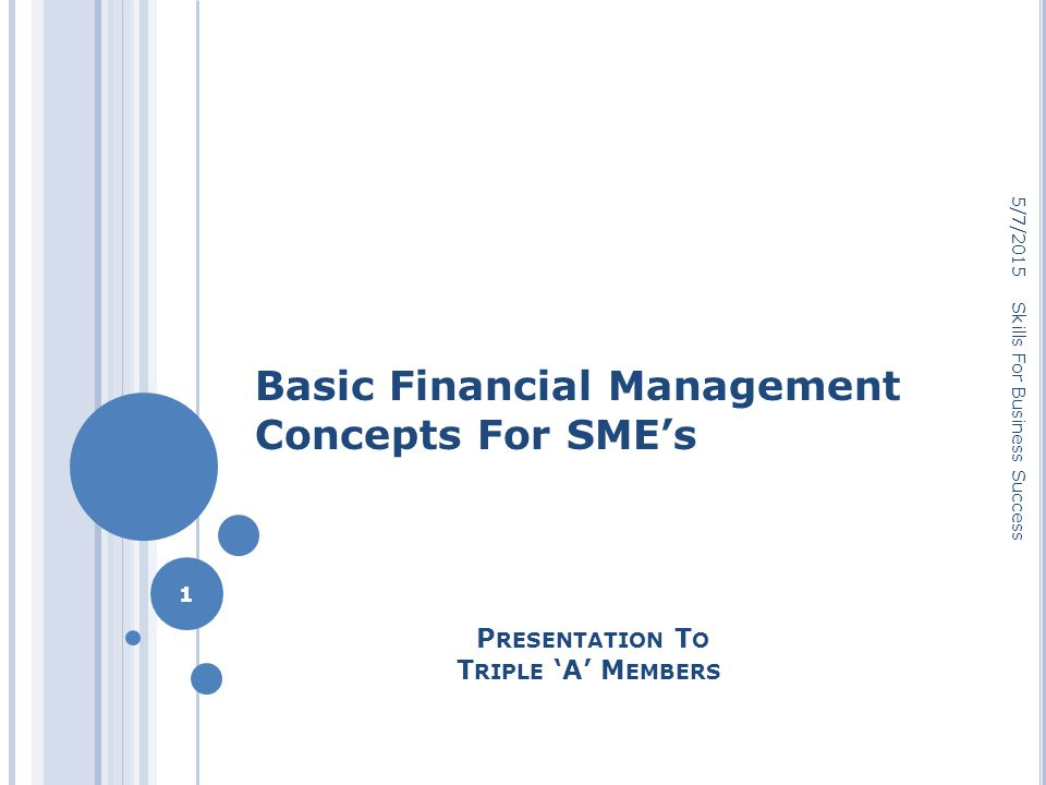 P RESENTATION T O T RIPLE 'A' M EMBERS Basic Financial Management Concepts For SME's 5/7/2015 1 Skills For Business Success