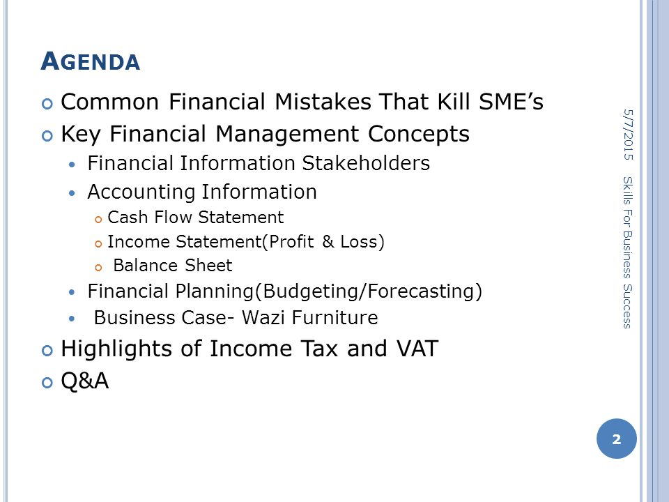 A GENDA Common Financial Mistakes That Kill SME's Key Financial Management Concepts Financial Information Stakeholders Accounting Information Cash Flow Statement Income Statement(Profit & Loss) Balance Sheet Financial Planning(Budgeting/Forecasting) Business Case- Wazi Furniture Highlights of Income Tax and VAT Q&A 5/7/2015 2 Skills For Business Success
