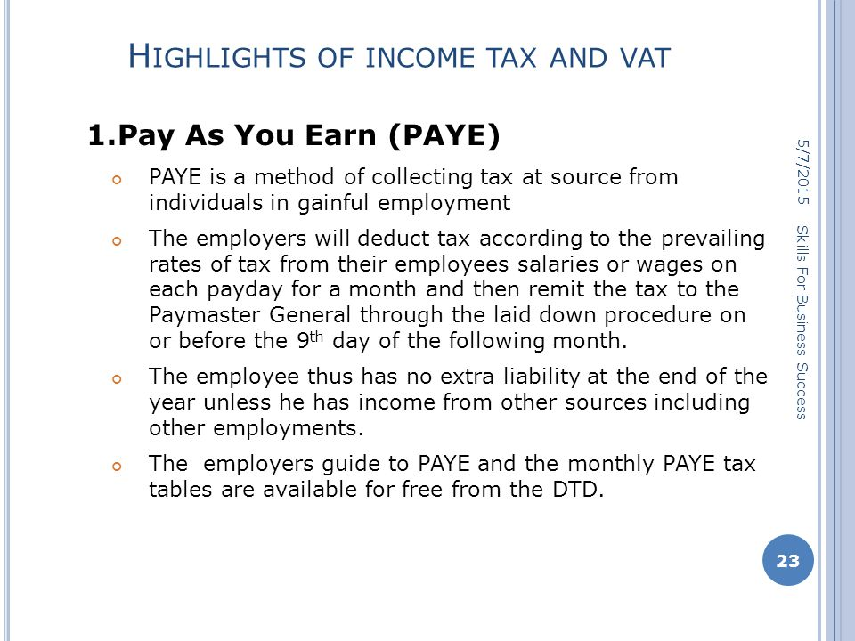 H IGHLIGHTS OF INCOME TAX AND VAT 1.Pay As You Earn (PAYE) PAYE is a method of collecting tax at source from individuals in gainful employment The employers will deduct tax according to the prevailing rates of tax from their employees salaries or wages on each payday for a month and then remit the tax to the Paymaster General through the laid down procedure on or before the 9 th day of the following month.
