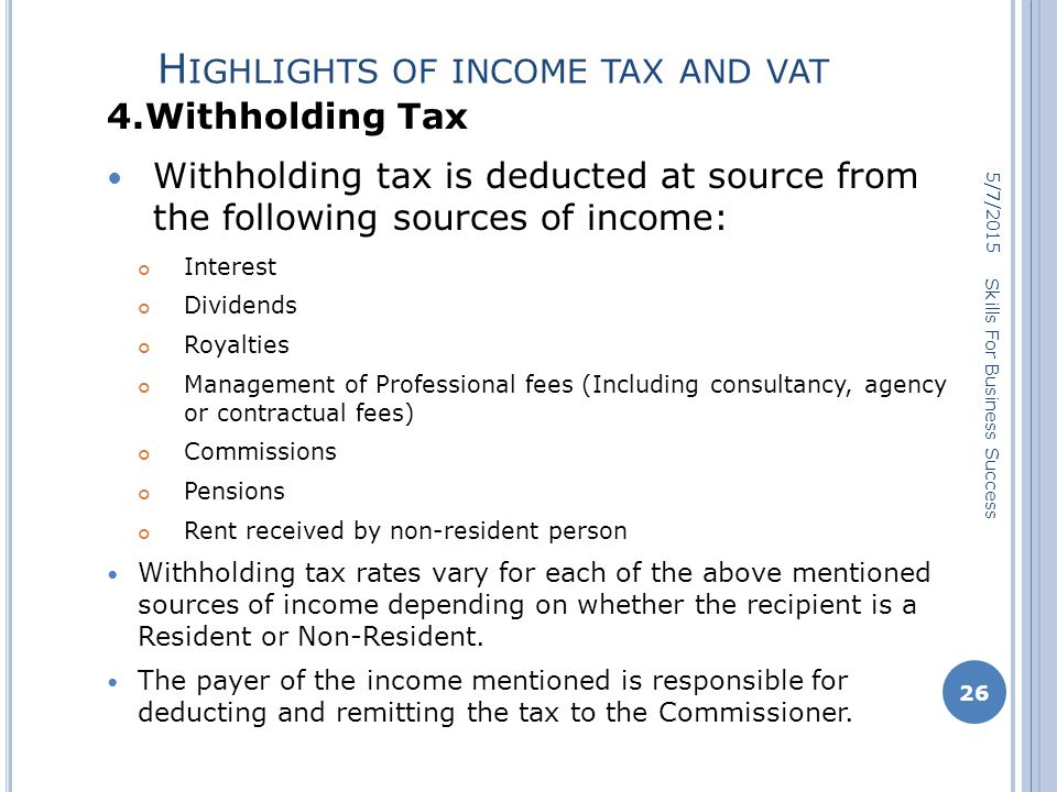 H IGHLIGHTS OF INCOME TAX AND VAT 4.Withholding Tax Withholding tax is deducted at source from the following sources of income: Interest Dividends Royalties Management of Professional fees (Including consultancy, agency or contractual fees) Commissions Pensions Rent received by non-resident person Withholding tax rates vary for each of the above mentioned sources of income depending on whether the recipient is a Resident or Non-Resident.