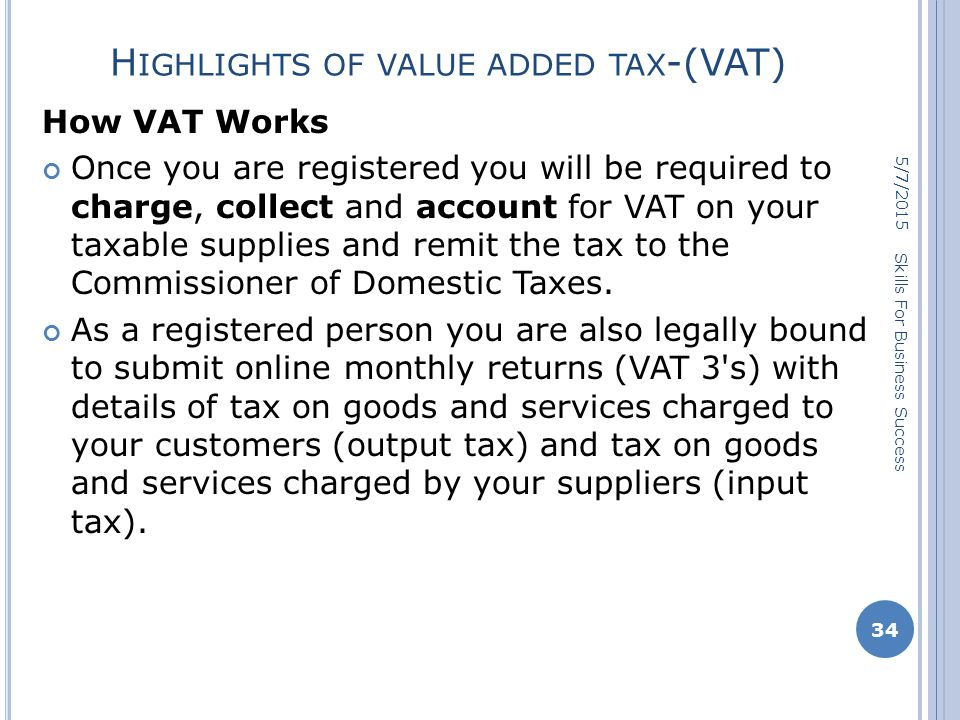 H IGHLIGHTS OF VALUE ADDED TAX -(VAT) How VAT Works Once you are registered you will be required to charge, collect and account for VAT on your taxable supplies and remit the tax to the Commissioner of Domestic Taxes.