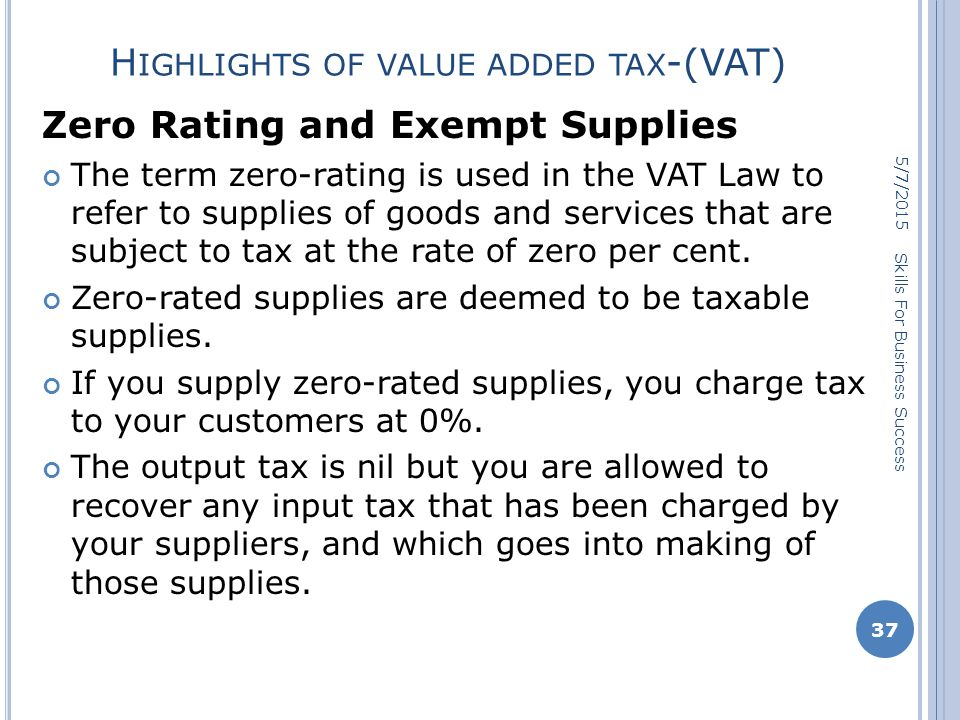 H IGHLIGHTS OF VALUE ADDED TAX -(VAT) Zero Rating and Exempt Supplies The term zero-rating is used in the VAT Law to refer to supplies of goods and services that are subject to tax at the rate of zero per cent.