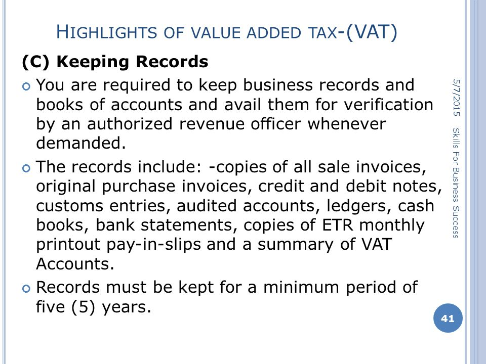 H IGHLIGHTS OF VALUE ADDED TAX -(VAT) (C) Keeping Records You are required to keep business records and books of accounts and avail them for verification by an authorized revenue officer whenever demanded.