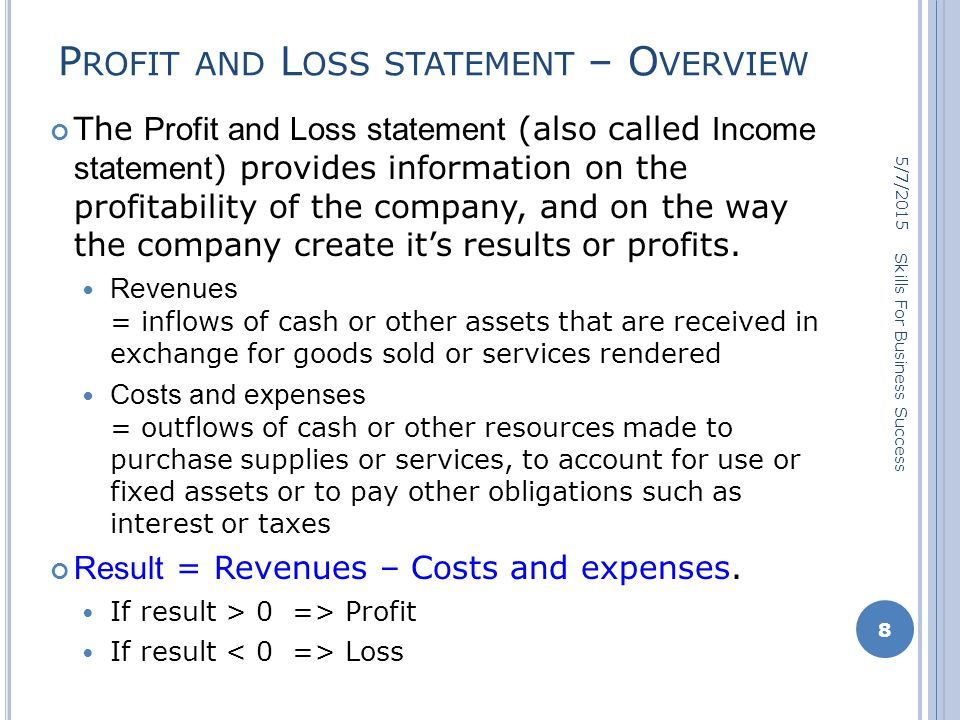 P ROFIT AND L OSS STATEMENT – O VERVIEW The Profit and Loss statement (also called Income statement ) provides information on the profitability of the company, and on the way the company create it's results or profits.