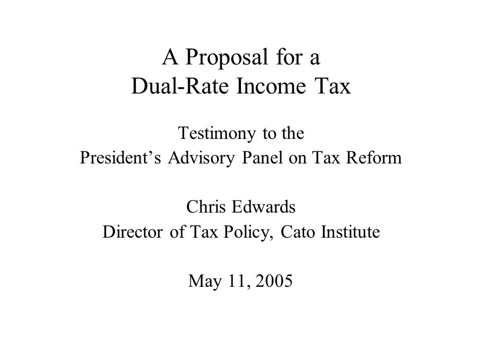 A Proposal for a Dual-Rate Income Tax Testimony to the President's Advisory Panel on Tax Reform Chris Edwards Director of Tax Policy, Cato Institute May 11, 2005
