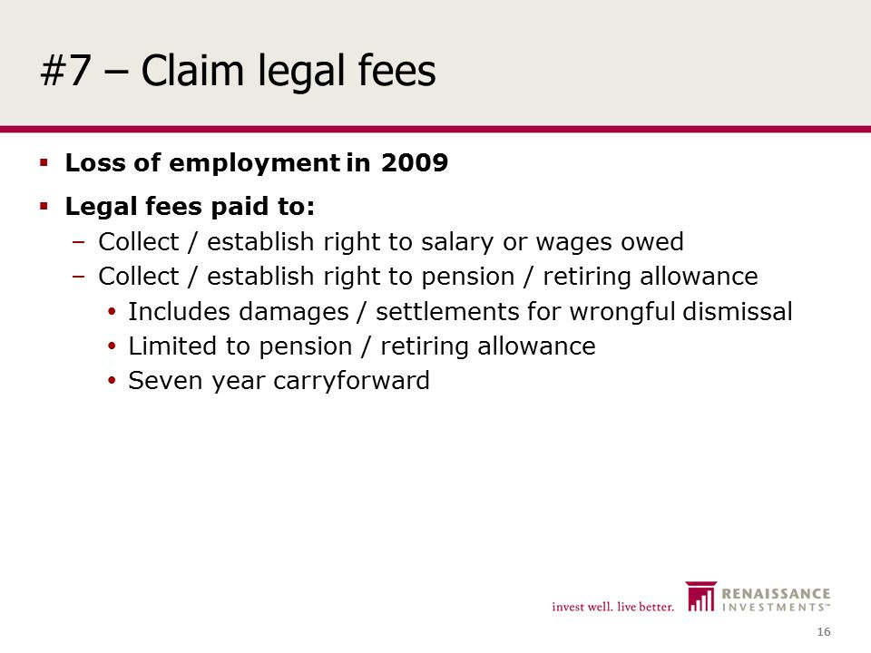16 #7 – Claim legal fees  Loss of employment in 2009  Legal fees paid to: –Collect / establish right to salary or wages owed –Collect / establish right to pension / retiring allowance  Includes damages / settlements for wrongful dismissal  Limited to pension / retiring allowance  Seven year carryforward
