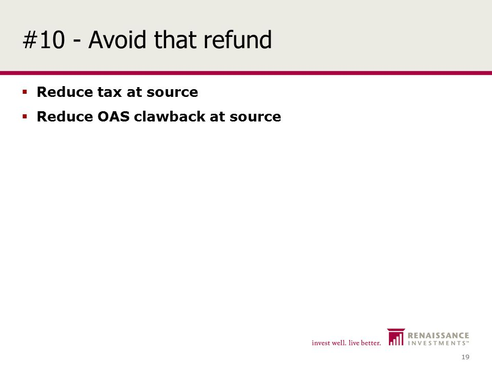19 #10 - Avoid that refund  Reduce tax at source  Reduce OAS clawback at source