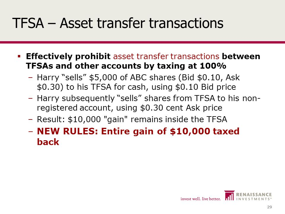 29 TFSA – Asset transfer transactions  Effectively prohibit asset transfer transactions between TFSAs and other accounts by taxing at 100% –Harry sells $5,000 of ABC shares (Bid $0.10, Ask $0.30) to his TFSA for cash, using $0.10 Bid price –Harry subsequently sells shares from TFSA to his non- registered account, using $0.30 cent Ask price –Result: $10,000 gain remains inside the TFSA –NEW RULES: Entire gain of $10,000 taxed back