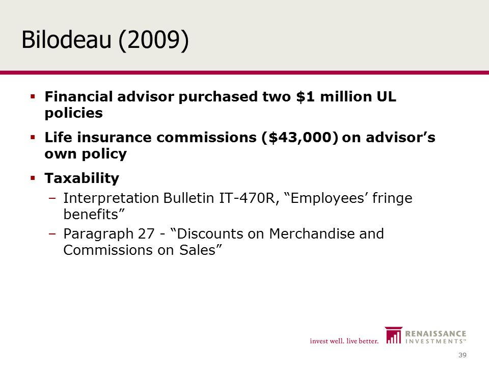 39 Bilodeau (2009)  Financial advisor purchased two $1 million UL policies  Life insurance commissions ($43,000) on advisor's own policy  Taxability –Interpretation Bulletin IT-470R, Employees' fringe benefits –Paragraph 27 - Discounts on Merchandise and Commissions on Sales