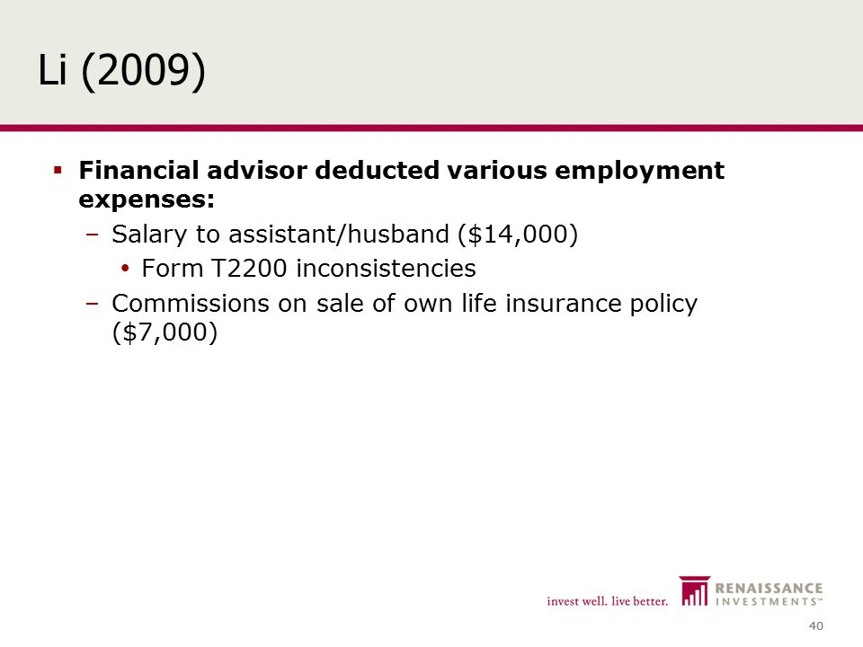 40 Li (2009)  Financial advisor deducted various employment expenses: –Salary to assistant/husband ($14,000)  Form T2200 inconsistencies –Commissions on sale of own life insurance policy ($7,000)