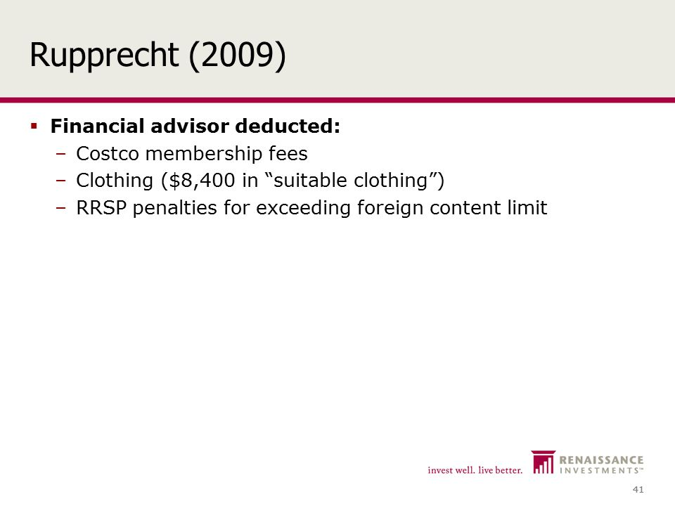 41 Rupprecht (2009)  Financial advisor deducted: –Costco membership fees –Clothing ($8,400 in suitable clothing ) –RRSP penalties for exceeding foreign content limit