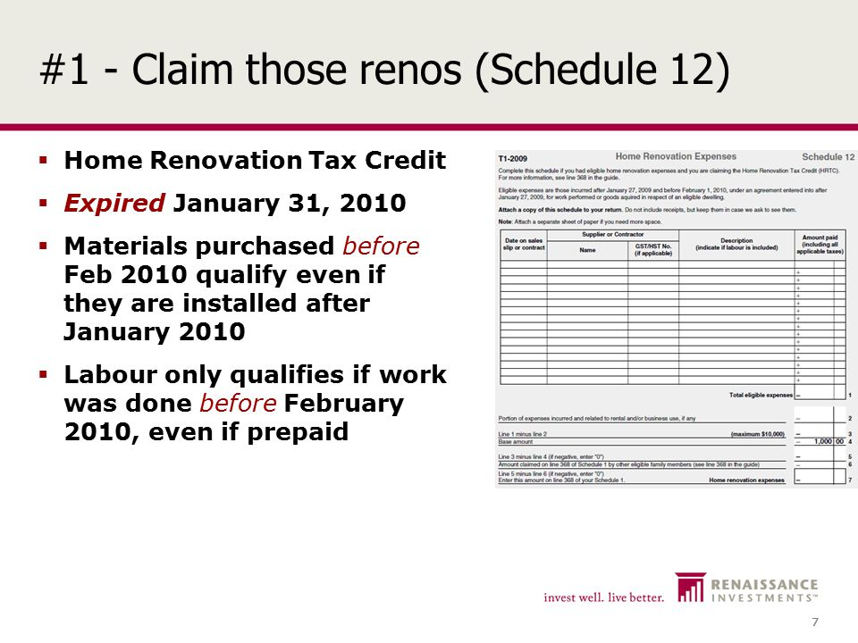 7 7 #1 - Claim those renos (Schedule 12)  Home Renovation Tax Credit  Expired January 31, 2010  Materials purchased before Feb 2010 qualify even if they are installed after January 2010  Labour only qualifies if work was done before February 2010, even if prepaid
