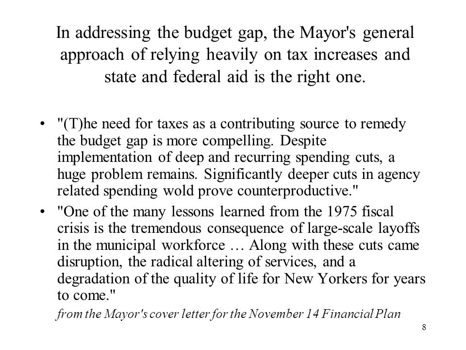 8 In addressing the budget gap, the Mayor s general approach of relying heavily on tax increases and state and federal aid is the right one.