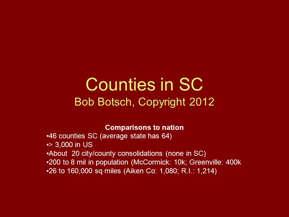 Counties in SC Bob Botsch, Copyright 2012 Comparisons to nation 46 counties SC (average state has 64) > 3,000 in US About 20 city/county consolidations (none in SC) 200 to 8 mil in population (McCormick: 10k; Greenville: 400k 26 to 160,000 sq miles (Aiken Co: 1,080; R.I.: 1,214)