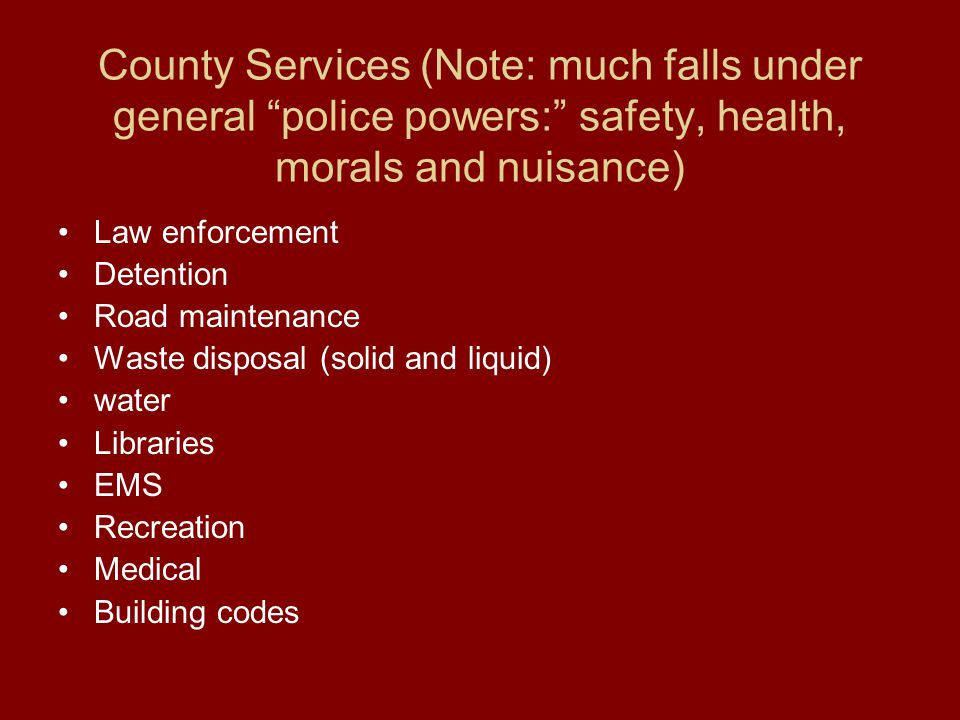 County Services (Note: much falls under general police powers: safety, health, morals and nuisance) Law enforcement Detention Road maintenance Waste disposal (solid and liquid) water Libraries EMS Recreation Medical Building codes