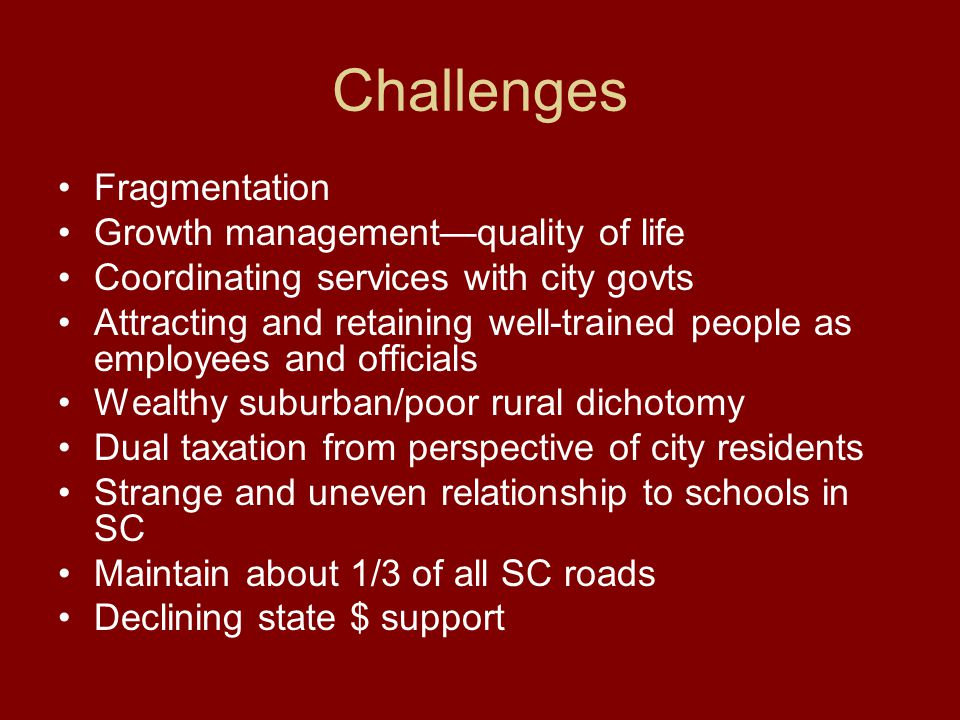 Challenges Fragmentation Growth management—quality of life Coordinating services with city govts Attracting and retaining well-trained people as employees and officials Wealthy suburban/poor rural dichotomy Dual taxation from perspective of city residents Strange and uneven relationship to schools in SC Maintain about 1/3 of all SC roads Declining state $ support