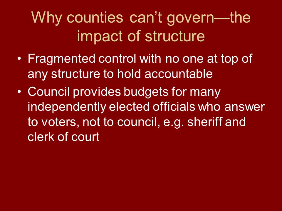 Why counties can't govern—the impact of structure Fragmented control with no one at top of any structure to hold accountable Council provides budgets for many independently elected officials who answer to voters, not to council, e.g.