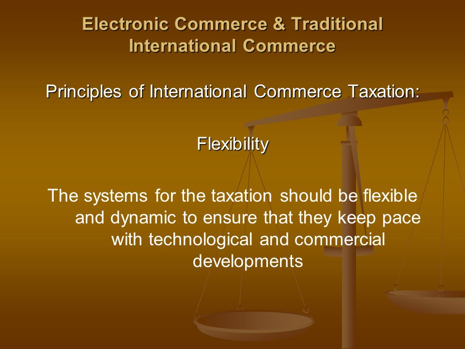 Electronic Commerce & Traditional International Commerce Principles of International Commerce Taxation: Flexibility The systems for the taxation should be flexible and dynamic to ensure that they keep pace with technological and commercial developments