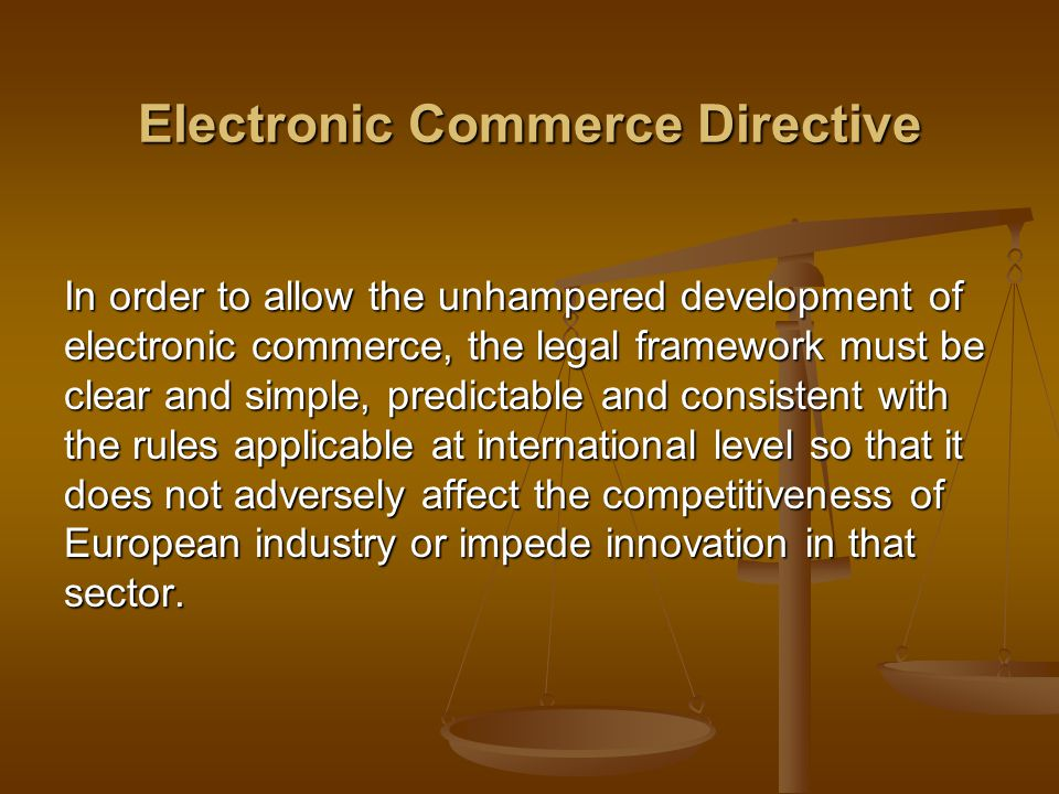 Electronic Commerce Directive In order to allow the unhampered development of electronic commerce, the legal framework must be clear and simple, predictable and consistent with the rules applicable at international level so that it does not adversely affect the competitiveness of European industry or impede innovation in that sector.