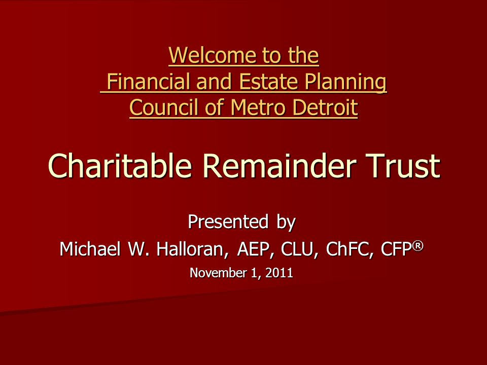 Welcome to the Financial and Estate Planning Council of Metro Detroit Welcome to the Financial and Estate Planning Council of Metro Detroit Charitable Remainder Trust Welcome to the Financial and Estate Planning Council of Metro Detroit Presented by Michael W.